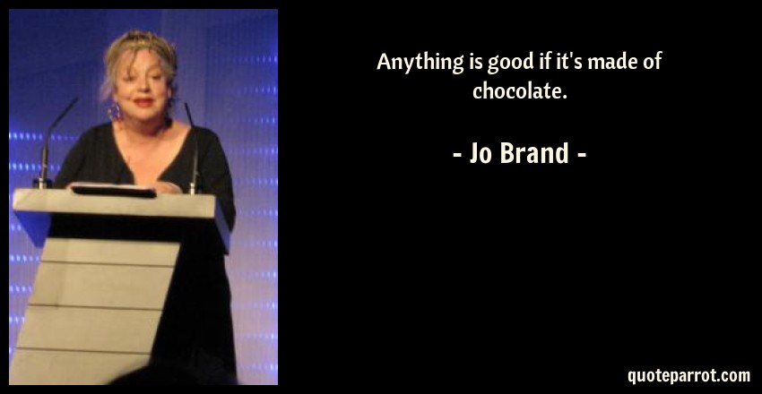 Jo Brand Quote: Anything is good if it's made of chocolate.