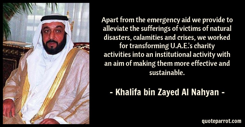 Khalifa bin Zayed Al Nahyan Quote: Apart from the emergency aid we provide to alleviate the sufferings of victims of natural disasters, calamities and crises, we worked for transforming U.A.E.'s charity activities into an institutional activity with an aim of making them more effective and sustainable.