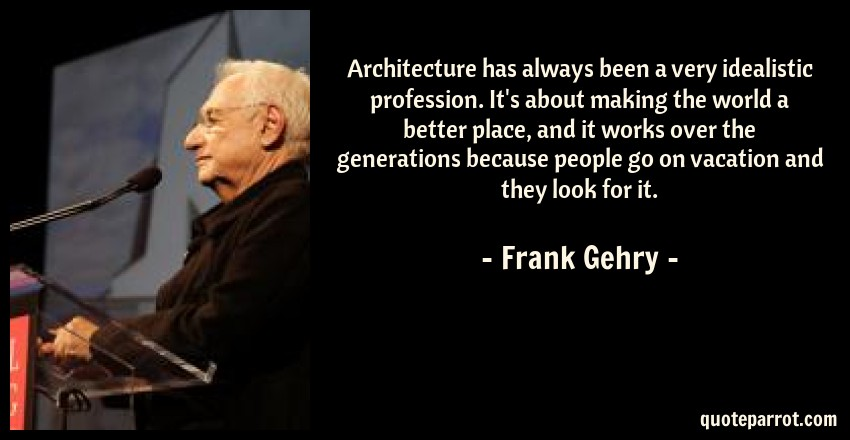 Frank Gehry Quote: Architecture has always been a very idealistic profession. It's about making the world a better place, and it works over the generations because people go on vacation and they look for it.