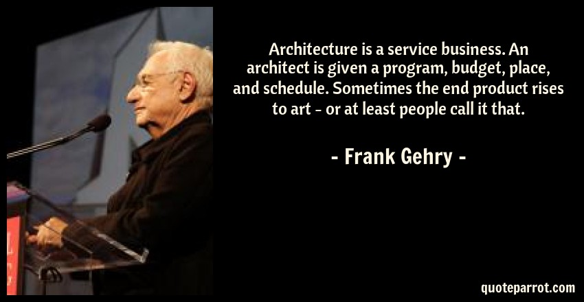 Frank Gehry Quote: Architecture is a service business. An architect is given a program, budget, place, and schedule. Sometimes the end product rises to art - or at least people call it that.