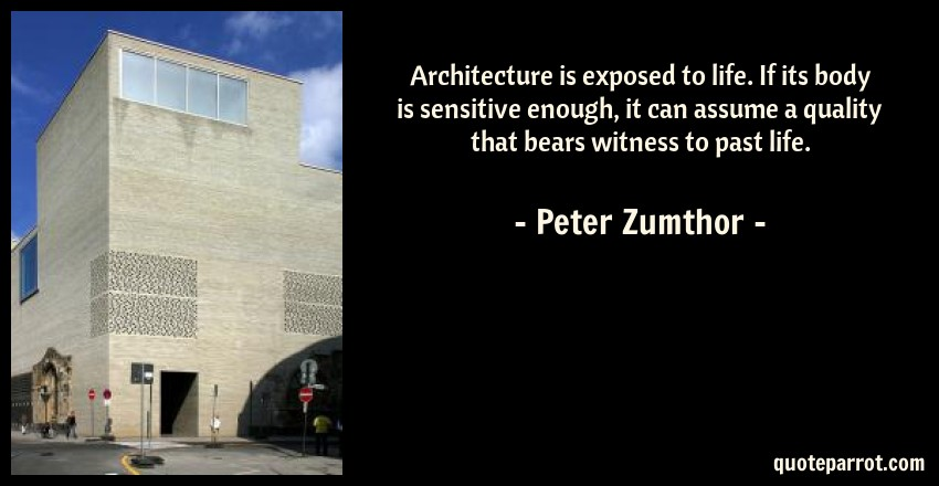 Peter Zumthor Quote: Architecture is exposed to life. If its body is sensitive enough, it can assume a quality that bears witness to past life.