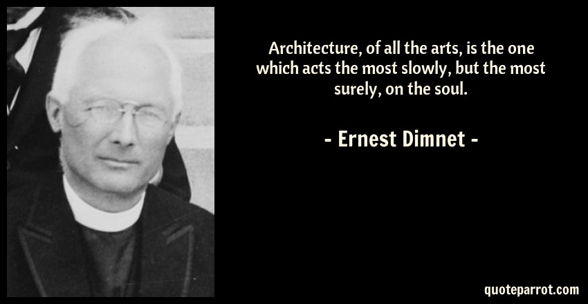 Ernest Dimnet Quote: Architecture, of all the arts, is the one which acts the most slowly, but the most surely, on the soul.