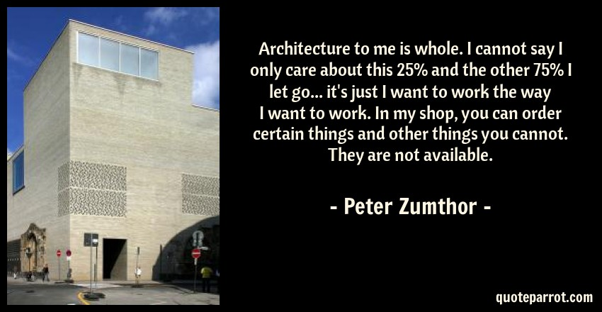 Peter Zumthor Quote: Architecture to me is whole. I cannot say I only care about this 25% and the other 75% I let go... it's just I want to work the way I want to work. In my shop, you can order certain things and other things you cannot. They are not available.