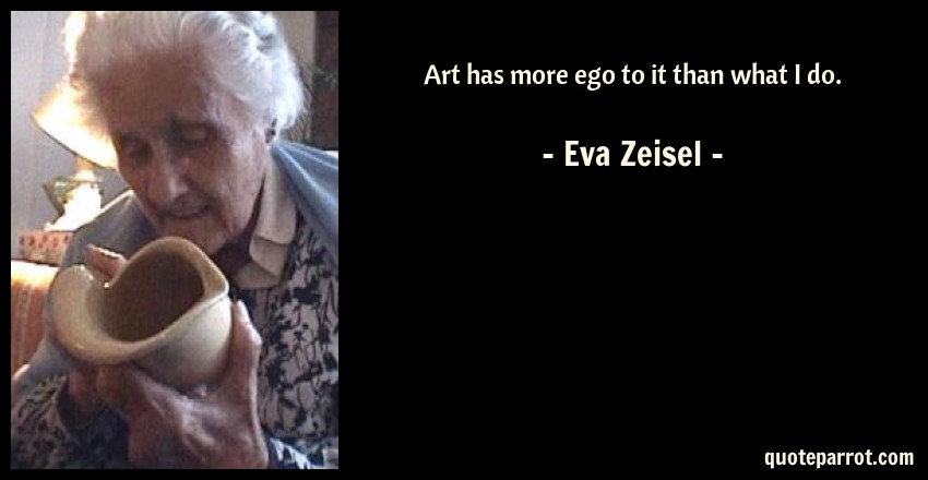 Eva Zeisel Quote: Art has more ego to it than what I do.