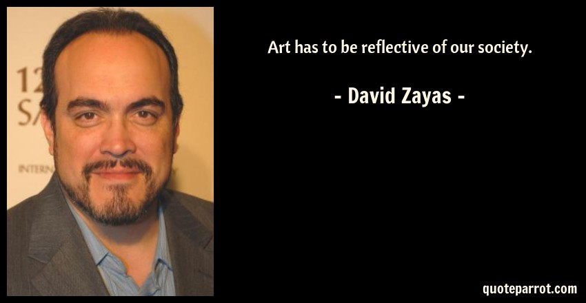 David Zayas Quote: Art has to be reflective of our society.
