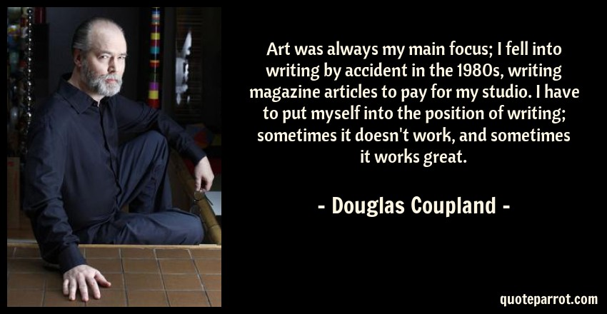 Douglas Coupland Quote: Art was always my main focus; I fell into writing by accident in the 1980s, writing magazine articles to pay for my studio. I have to put myself into the position of writing; sometimes it doesn't work, and sometimes it works great.