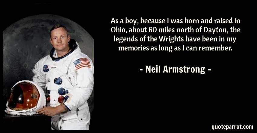 Neil Armstrong Quote: As a boy, because I was born and raised in Ohio, about 60 miles north of Dayton, the legends of the Wrights have been in my memories as long as I can remember.