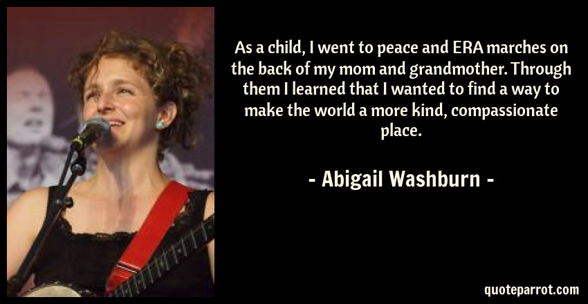 Abigail Washburn Quote: As a child, I went to peace and ERA marches on the back of my mom and grandmother. Through them I learned that I wanted to find a way to make the world a more kind, compassionate place.