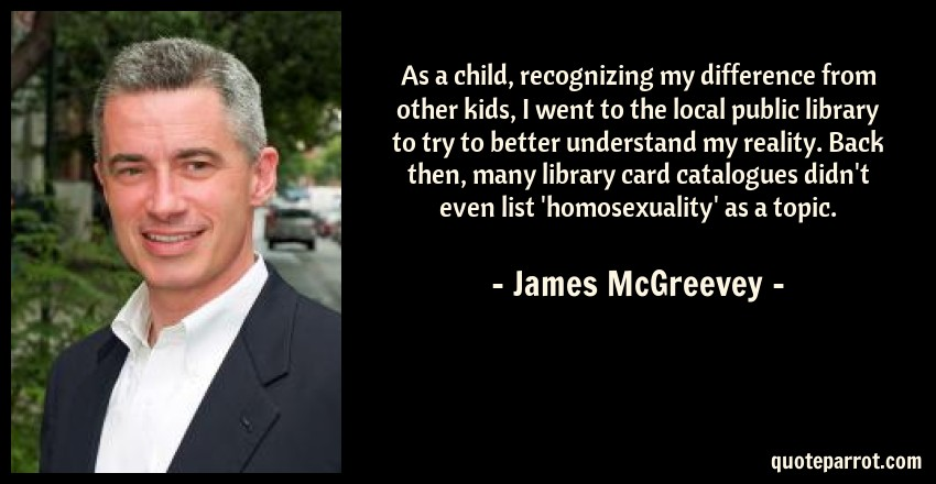 James McGreevey Quote: As a child, recognizing my difference from other kids, I went to the local public library to try to better understand my reality. Back then, many library card catalogues didn't even list 'homosexuality' as a topic.