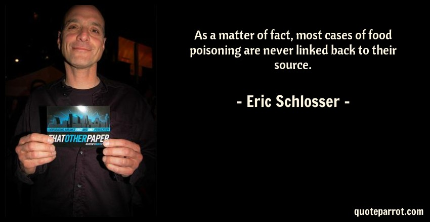 Eric Schlosser Quote: As a matter of fact, most cases of food poisoning are never linked back to their source.