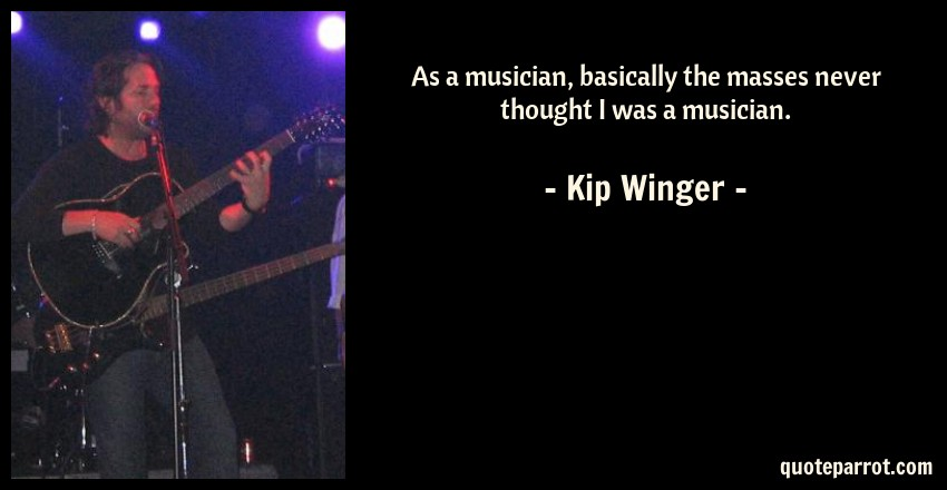 Kip Winger Quote: As a musician, basically the masses never thought I was a musician.