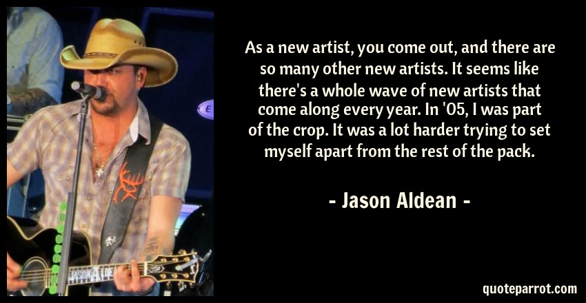 Jason Aldean Quote: As a new artist, you come out, and there are so many other new artists. It seems like there's a whole wave of new artists that come along every year. In '05, I was part of the crop. It was a lot harder trying to set myself apart from the rest of the pack.