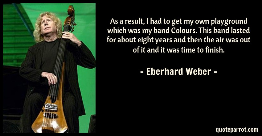 Eberhard Weber Quote: As a result, I had to get my own playground which was my band Colours. This band lasted for about eight years and then the air was out of it and it was time to finish.
