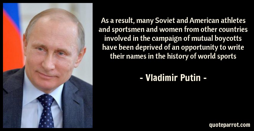 Vladimir Putin Quote: As a result, many Soviet and American athletes and sportsmen and women from other countries involved in the campaign of mutual boycotts have been deprived of an opportunity to write their names in the history of world sports