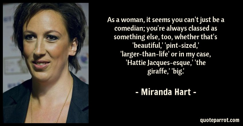 Miranda Hart Quote: As a woman, it seems you can't just be a comedian; you're always classed as something else, too, whether that's 'beautiful,' 'pint-sized,' 'larger-than-life' or in my case, 'Hattie Jacques-esque,' 'the giraffe,' 'big.'