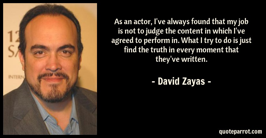 David Zayas Quote: As an actor, I've always found that my job is not to judge the content in which I've agreed to perform in. What I try to do is just find the truth in every moment that they've written.