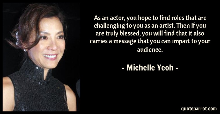 Michelle Yeoh Quote: As an actor, you hope to find roles that are challenging to you as an artist. Then if you are truly blessed, you will find that it also carries a message that you can impart to your audience.