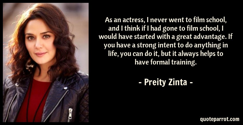 Preity Zinta Quote: As an actress, I never went to film school, and I think if I had gone to film school, I would have started with a great advantage. If you have a strong intent to do anything in life, you can do it, but it always helps to have formal training.