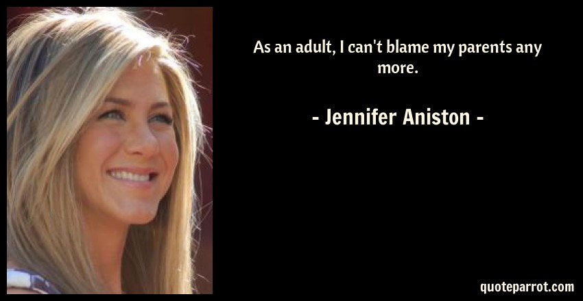 Jennifer Aniston Quote: As an adult, I can't blame my parents any more.