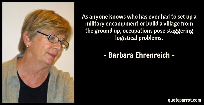 Barbara Ehrenreich Quote: As anyone knows who has ever had to set up a military encampment or build a village from the ground up, occupations pose staggering logistical problems.