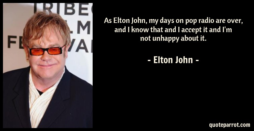 Elton John Quote: As Elton John, my days on pop radio are over, and I know that and I accept it and I'm not unhappy about it.