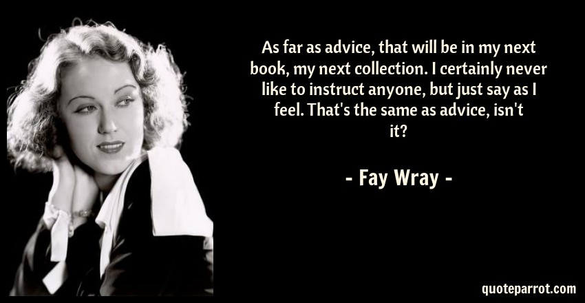 Fay Wray Quote: As far as advice, that will be in my next book, my next collection. I certainly never like to instruct anyone, but just say as I feel. That's the same as advice, isn't it?