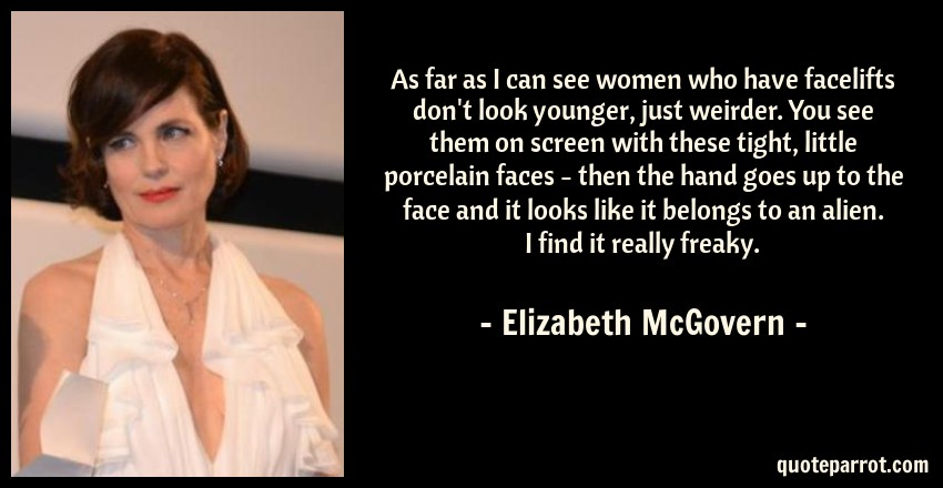 Elizabeth McGovern Quote: As far as I can see women who have facelifts don't look younger, just weirder. You see them on screen with these tight, little porcelain faces - then the hand goes up to the face and it looks like it belongs to an alien. I find it really freaky.