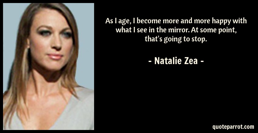 Natalie Zea Quote: As I age, I become more and more happy with what I see in the mirror. At some point, that's going to stop.