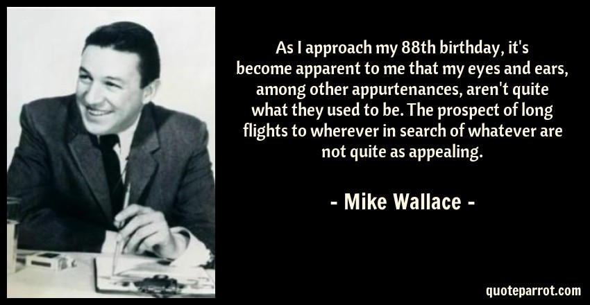 Mike Wallace Quote: As I approach my 88th birthday, it's become apparent to me that my eyes and ears, among other appurtenances, aren't quite what they used to be. The prospect of long flights to wherever in search of whatever are not quite as appealing.