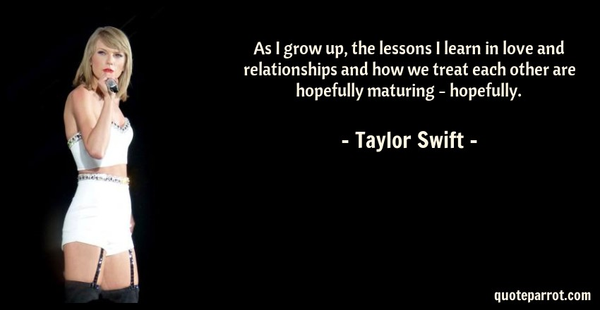 Taylor Swift Quote: As I grow up, the lessons I learn in love and relationships and how we treat each other are hopefully maturing - hopefully.