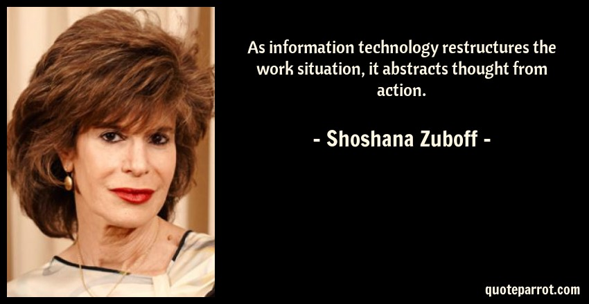 Shoshana Zuboff Quote: As information technology restructures the work situation, it abstracts thought from action.