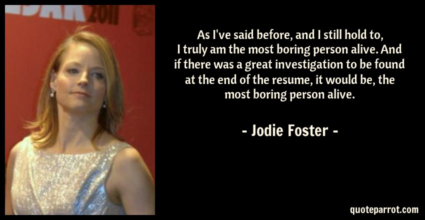 Jodie Foster Quote: As I've said before, and I still hold to, I truly am the most boring person alive. And if there was a great investigation to be found at the end of the resume, it would be, the most boring person alive.