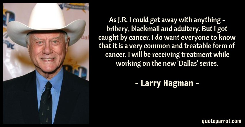 Larry Hagman Quote: As J.R. I could get away with anything - bribery, blackmail and adultery. But I got caught by cancer. I do want everyone to know that it is a very common and treatable form of cancer. I will be receiving treatment while working on the new 'Dallas' series.