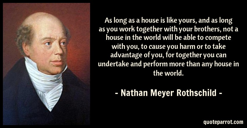 Nathan Meyer Rothschild Quote: As long as a house is like yours, and as long as you work together with your brothers, not a house in the world will be able to compete with you, to cause you harm or to take advantage of you, for together you can undertake and perform more than any house in the world.