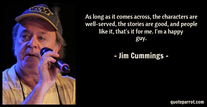 Jim Cummings Quote: As long as it comes across, the characters are well-served, the stories are good, and people like it, that's it for me. I'm a happy guy.