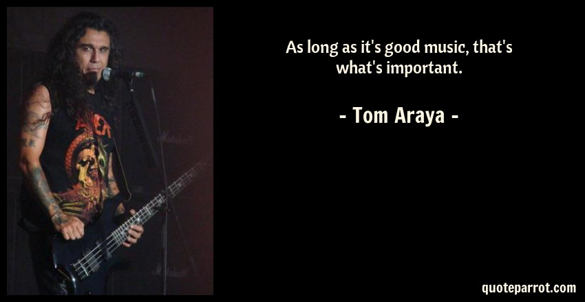 Tom Araya Quote: As long as it's good music, that's what's important.