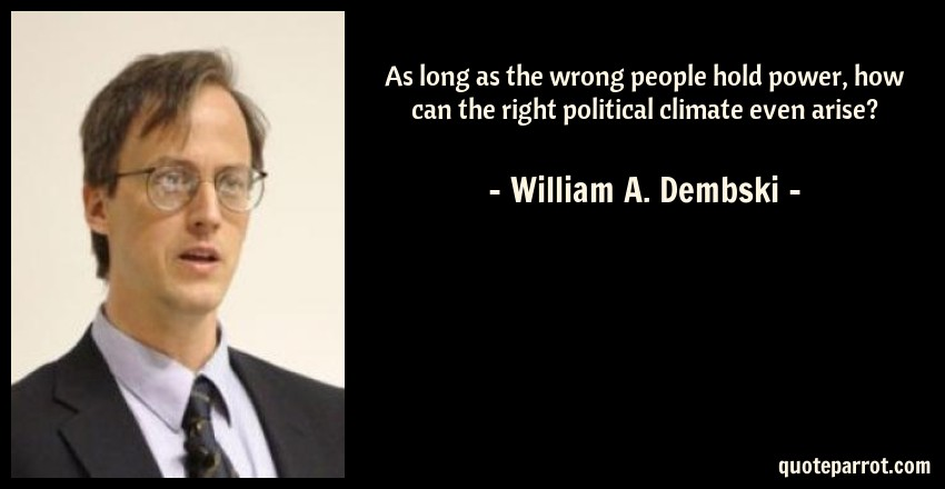 William A. Dembski Quote: As long as the wrong people hold power, how can the right political climate even arise?