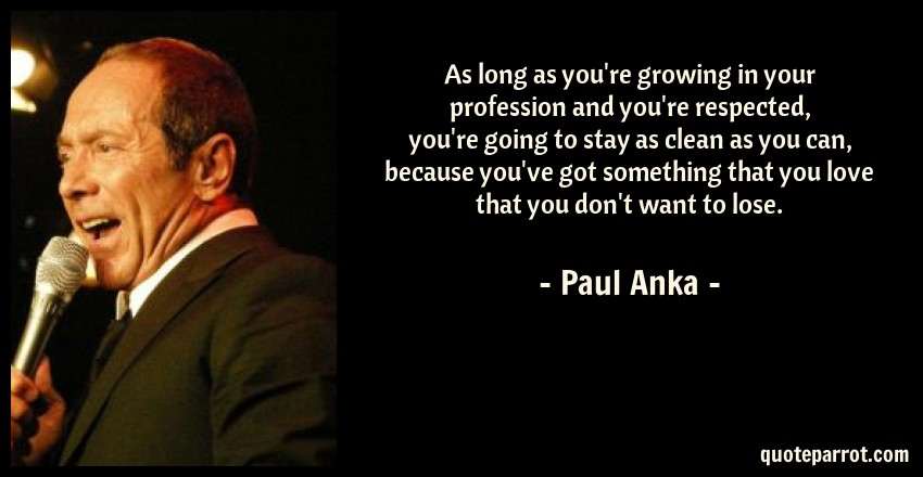 Paul Anka Quote: As long as you're growing in your profession and you're respected, you're going to stay as clean as you can, because you've got something that you love that you don't want to lose.