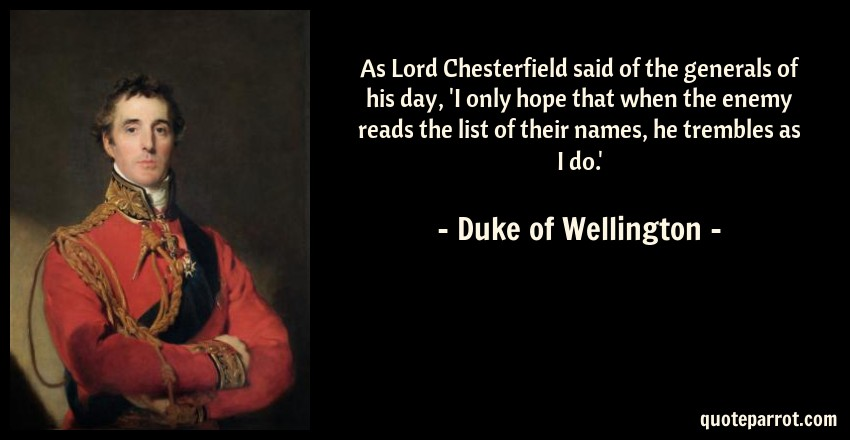 Duke of Wellington Quote: As Lord Chesterfield said of the generals of his day, 'I only hope that when the enemy reads the list of their names, he trembles as I do.'