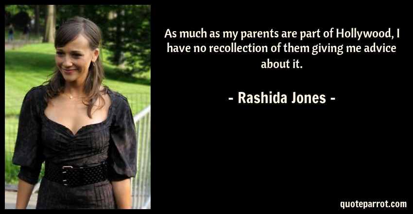 Rashida Jones Quote: As much as my parents are part of Hollywood, I have no recollection of them giving me advice about it.