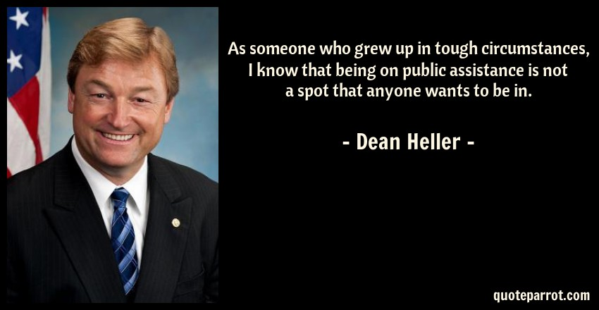 Dean Heller Quote: As someone who grew up in tough circumstances, I know that being on public assistance is not a spot that anyone wants to be in.