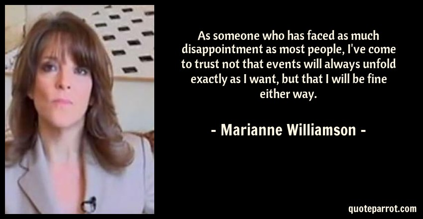Marianne Williamson Quote: As someone who has faced as much disappointment as most people, I've come to trust not that events will always unfold exactly as I want, but that I will be fine either way.