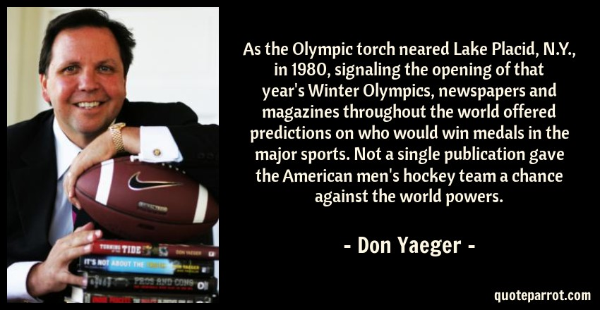 Don Yaeger Quote: As the Olympic torch neared Lake Placid, N.Y., in 1980, signaling the opening of that year's Winter Olympics, newspapers and magazines throughout the world offered predictions on who would win medals in the major sports. Not a single publication gave the American men's hockey team a chance against the world powers.