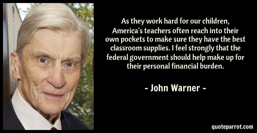 John Warner Quote: As they work hard for our children, America's teachers often reach into their own pockets to make sure they have the best classroom supplies. I feel strongly that the federal government should help make up for their personal financial burden.