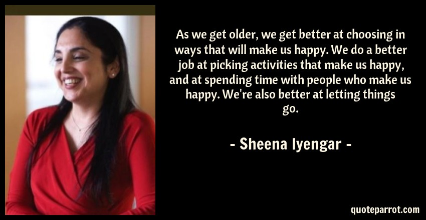 Sheena Iyengar Quote: As we get older, we get better at choosing in ways that will make us happy. We do a better job at picking activities that make us happy, and at spending time with people who make us happy. We're also better at letting things go.