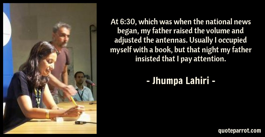 Jhumpa Lahiri Quote: At 6:30, which was when the national news began, my father raised the volume and adjusted the antennas. Usually I occupied myself with a book, but that night my father insisted that I pay attention.