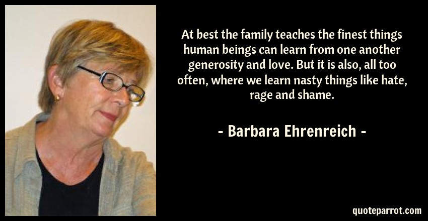Barbara Ehrenreich Quote: At best the family teaches the finest things human beings can learn from one another generosity and love. But it is also, all too often, where we learn nasty things like hate, rage and shame.