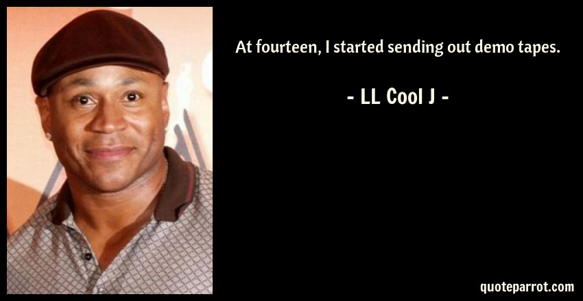 LL Cool J Quote: At fourteen, I started sending out demo tapes.