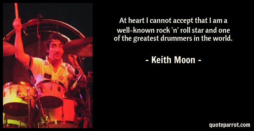 Keith Moon Quote: At heart I cannot accept that I am a well-known rock 'n' roll star and one of the greatest drummers in the world.