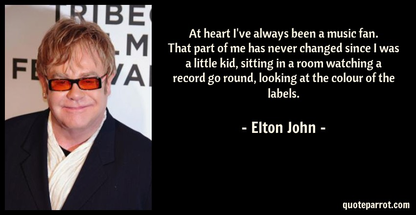 Elton John Quote: At heart I've always been a music fan. That part of me has never changed since I was a little kid, sitting in a room watching a record go round, looking at the colour of the labels.